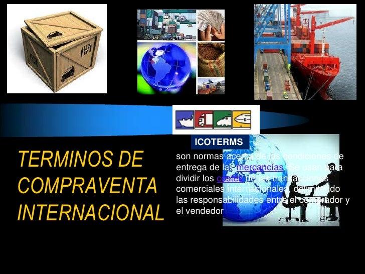 ICOTERMSTERMINOS DE     son normas acerca de las condiciones de                entrega de las mercancías. Se usan paraCOMP...