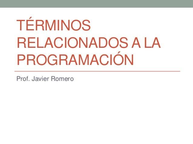 TÉRMINOS RELACIONADOS A LA PROGRAMACIÓN Prof. Javier Romero