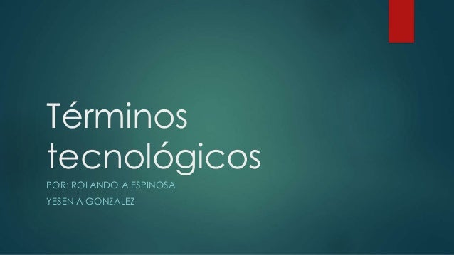 Términos tecnológicos POR: ROLANDO A ESPINOSA YESENIA GONZALEZ