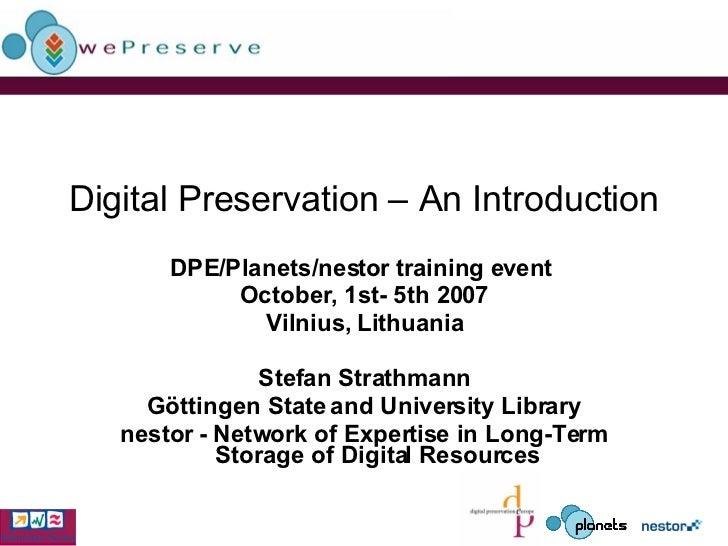 Digital Preservation – An Introduction DPE/Planets/nestor training event  October, 1st- 5th 2007 Vilnius, Lithuania Stefan...