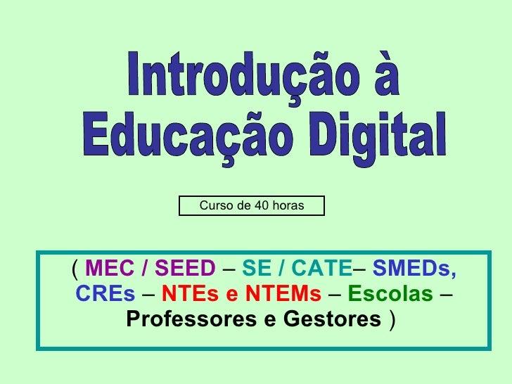 (  MEC / SEED  –  SE / CATE –  SMEDs, CREs  –  NTEs e NTEMs  –  Escolas  –  Professores e Gestores  )  Introdução à  Educa...
