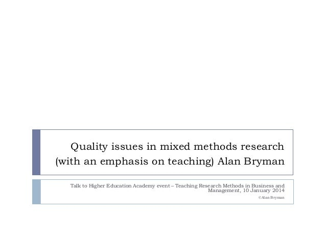 Quality issues in mixed methods research (with an emphasis on teaching) Alan Bryman Talk to Higher Education Academy event...