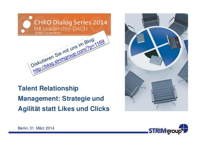 Berlin, 31. März 2014 Talent Relationship Management: Strategie und Agilität statt Likes und Clicks