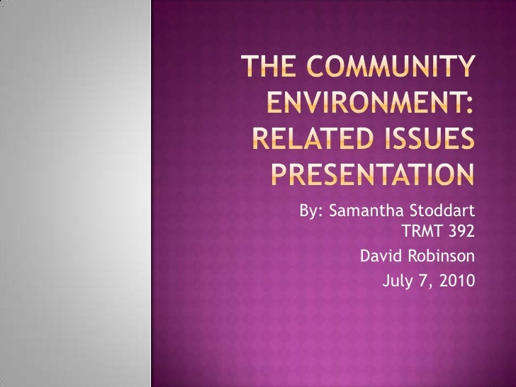The Community Environment: Related Issues Presentation<br />By: Samantha StoddartTRMT 392<br />David Robinson<br />July 7,...