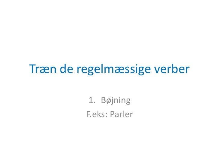 Træn de regelmæssige verber <br />Bøjning<br />F.eks: Parler<br />