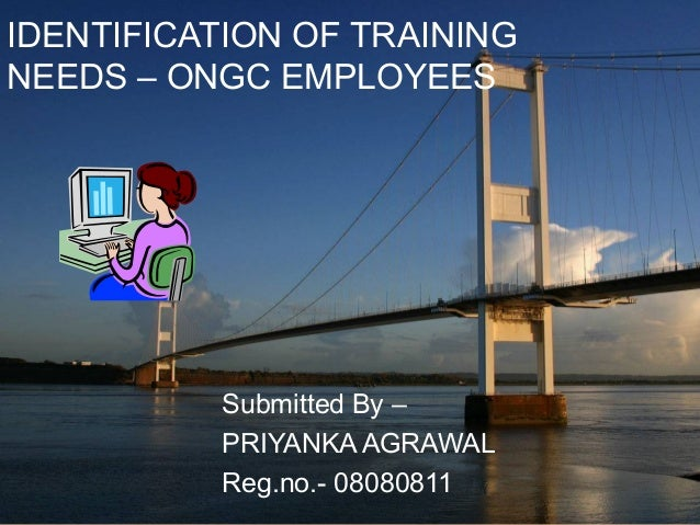 IDENTIFICATION OF TRAINING NEEDS – ONGC EMPLOYEES Submitted By – PRIYANKA AGRAWAL Reg.no.- 08080811