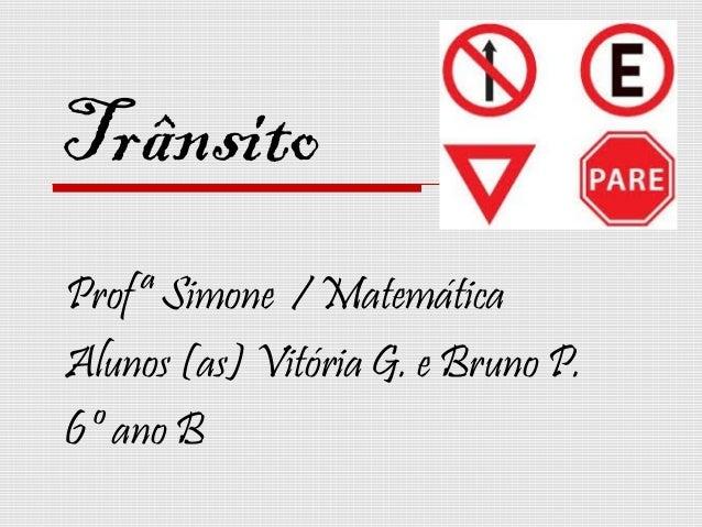 Trânsito Profª Simone / Matemática Alunos (as) Vitória G. e Bruno P. 6º ano B