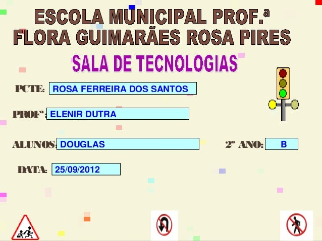 PCTE: ROSA FERREIRA DOS SANTOSPROFª: ELENIR DUTRAALUNOS: DOUGLAS                  2º ANO:   BDATA: 25/09/2012