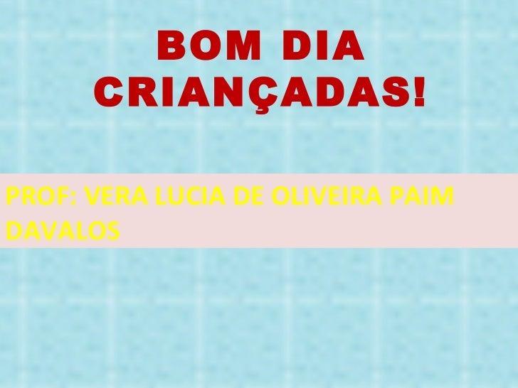 BOM DIA CRIANÇADAS! PROF: VERA LUCIA DE OLIVEIRA PAIM DAVALOS
