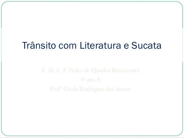 Trânsito com Literatura e Sucata E. M. E. F. Pedro de Quadro Bittencourt 4º ano A Profª Gisele Rodrigues dos Santos