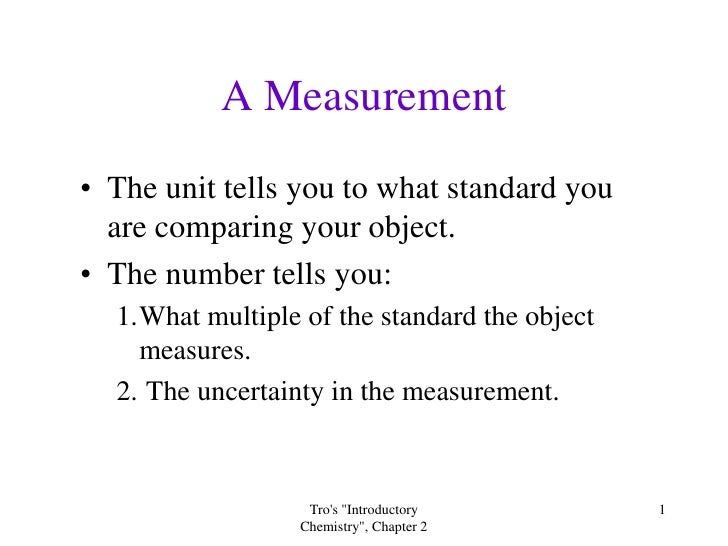 A Measurement • The unit tells you to what standard you   are comparing your object. • The number tells you:   1.What mult...