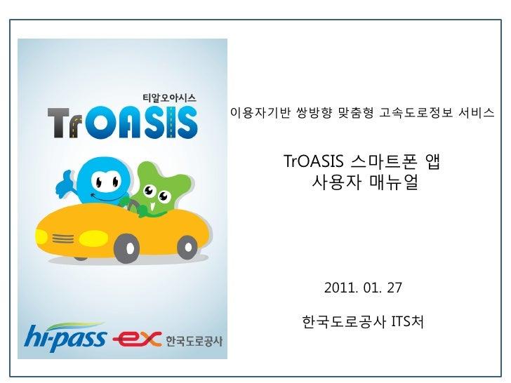 이용자기반 쌍방향 맞춤형 고속도로정보 서비스    TrOASIS 스마트폰 앱       사용자 매뉴얼        2011. 01. 27      한국도로공사 ITS처