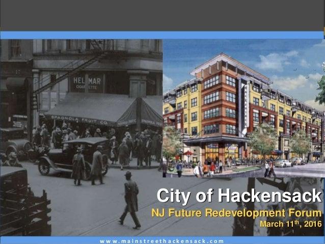 w w w . m a i n s t r e e t h a c k e n s a c k . c o m City of Hackensack NJ Future Redevelopment Forum March 11th, 2016