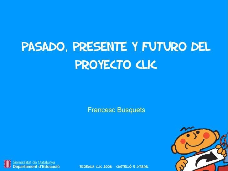Pasado, presente y futuro del         proyecto Clic               Francesc Busquets             Trobada Clic 2008 – castel...
