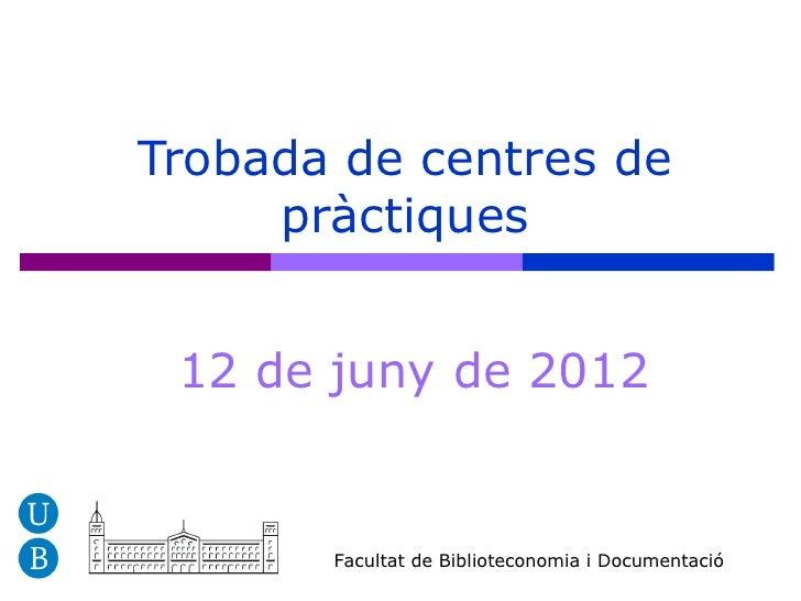 Trobada de centres de     pràctiques 12 de juny de 2012       Facultat de Biblioteconomia i Documentació