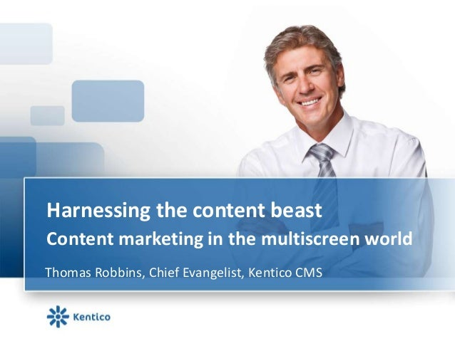 Harnessing the content beastContent marketing in the multiscreen worldThomas Robbins, Chief Evangelist, Kentico CMS