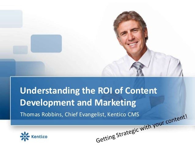 Understanding the ROI of ContentDevelopment and MarketingThomas Robbins, Chief Evangelist, Kentico CMS