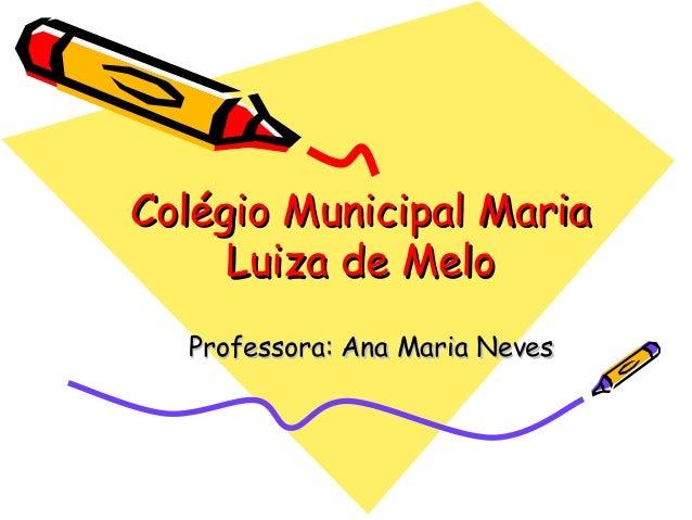 Colégio Municipal MariaColégio Municipal Maria Luiza de MeloLuiza de Melo Professora: Ana Maria NevesProfessora: Ana Maria...