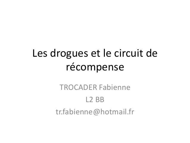 Les drogues et le circuit de       récompense      TROCADER Fabienne              L2 BB     tr.fabienne@hotmail.fr