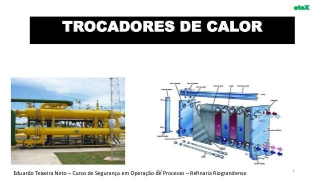 TROCADORES DE CALOR eteX Eduardo Teixeira Neto – Curso de Segurança em Operação de Processo – Refinaria RiograndenseeteX 1