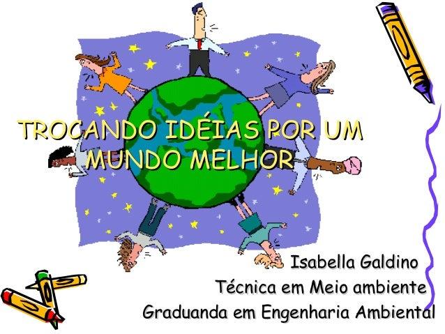 TROCANDO IDÉIAS POR UM    MUNDO MELHOR                         Isabella Galdino                Técnica em Meio ambiente   ...