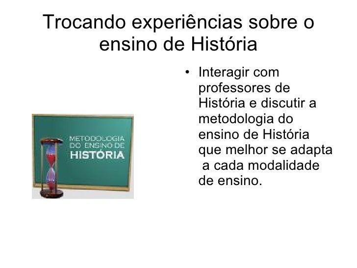 Trocando experiências sobre o ensino de História <ul><li>Interagir com professores de História e discutir a metodologia do...