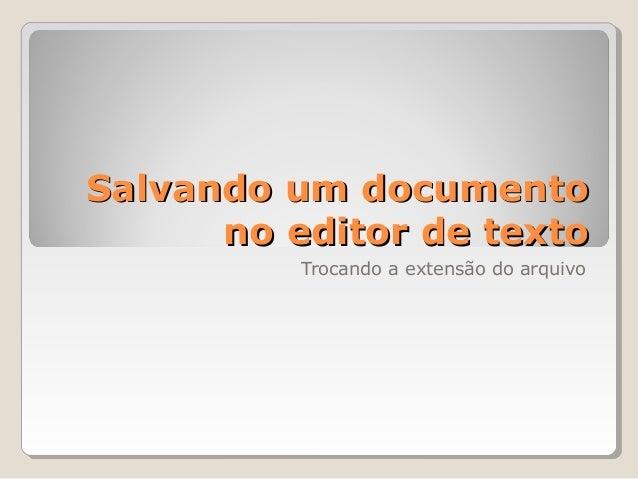 Salvando um documentoSalvando um documento no editor de textono editor de texto Trocando a extensão do arquivo