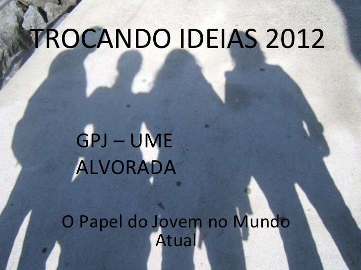 TROCANDO IDEIAS 2012 O Papel do Jovem no Mundo Atual GPJ – UME ALVORADA