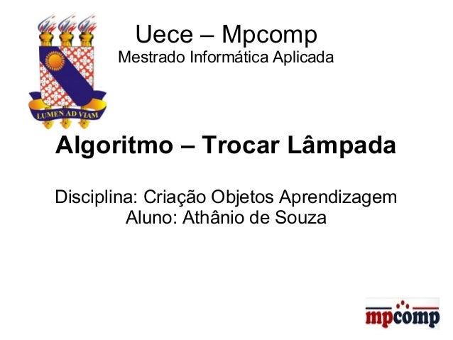 Uece – Mpcomp  Mestrado Informática Aplicada  Algoritmo – Trocar Lâmpada  Disciplina: Criação Objetos Aprendizagem  Aluno:...