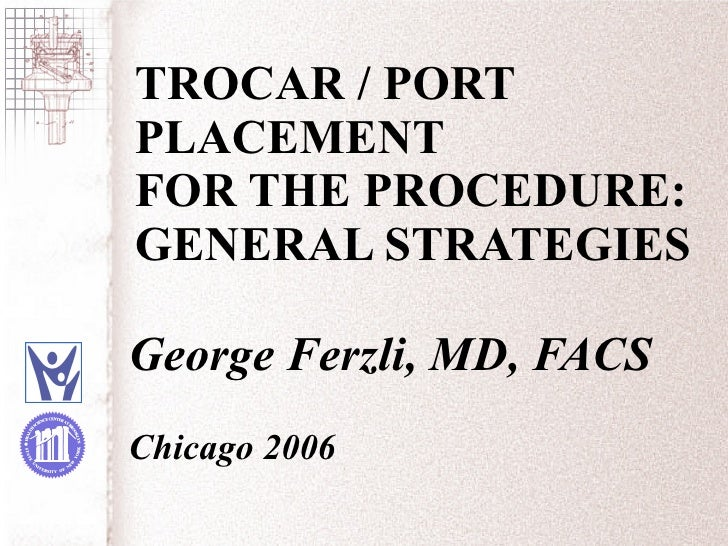 TROCAR / PORT PLACEMENT  FOR THE PROCEDURE:  GENERAL STRATEGIES George Ferzli, MD, FACS Chicago 2006