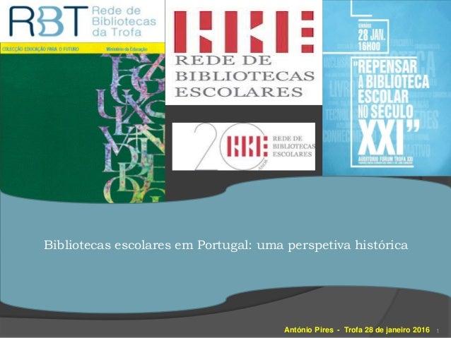 António Pires - Trofa 28 de janeiro 2016 1 Bibliotecas escolares em Portugal: uma perspetiva histórica