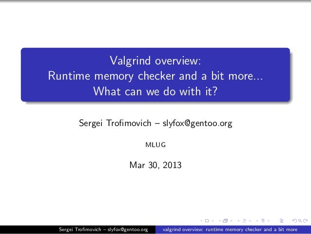 Valgrind overview: Runtime memory checker and a bit more... What can we do with it? Sergei Trofimovich – slyfox@gentoo.org ...