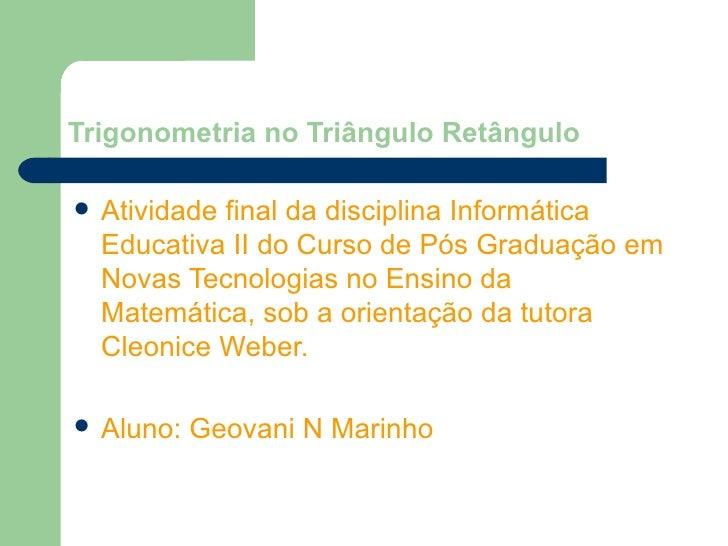 Trigonometria no Triângulo Retângulo <ul><li>Atividade final da disciplina Informática Educativa II do Curso de Pós Gradua...