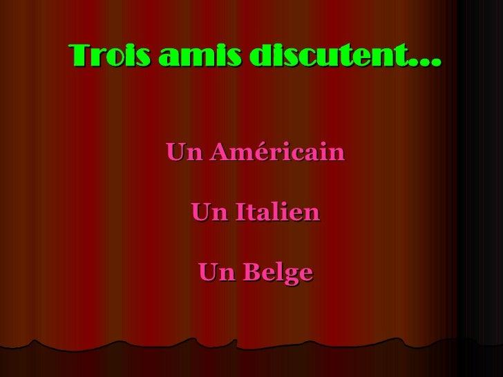 Trois amis discutent... Un Américain Un Italien Un Belge