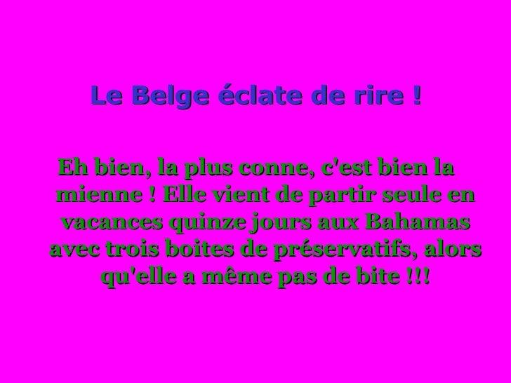 <ul><li>Le Belge éclate de rire ! </li></ul><ul><li>Eh bien, la plus conne, c'est bien la mienne ! Elle vient de partir se...