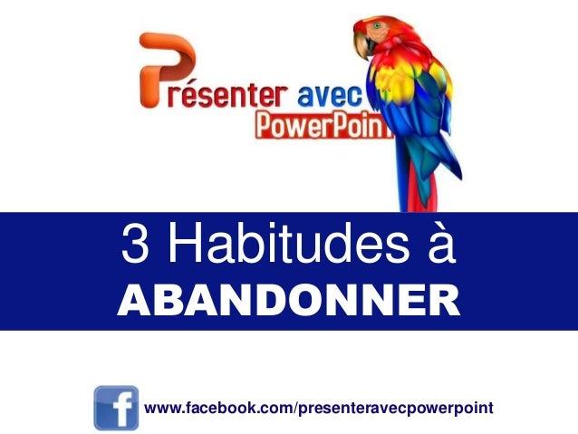 3 Habitudes à ABANDONNER www.facebook.com/presenteravecpowerpoint