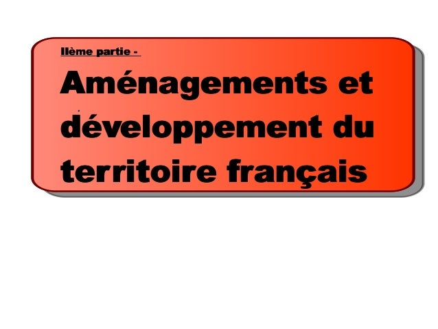 IIème partie -Aménagements etdéveloppement duterritoire français