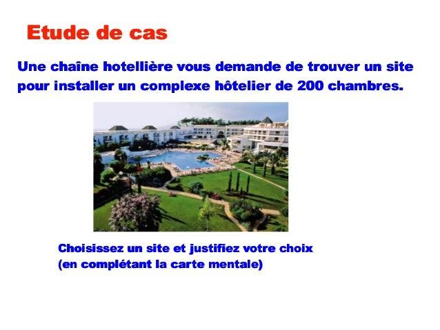 Etude de casUne chaîne hotellière vous demande de trouver un sitepour installer un complexe hôtelier de 200 chambres.Chois...