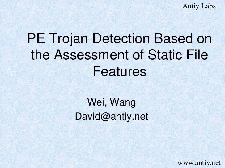 Antiy LabsPE Trojan Detection Based onthe Assessment of Static File          Features         Wei, Wang       David@antiy....