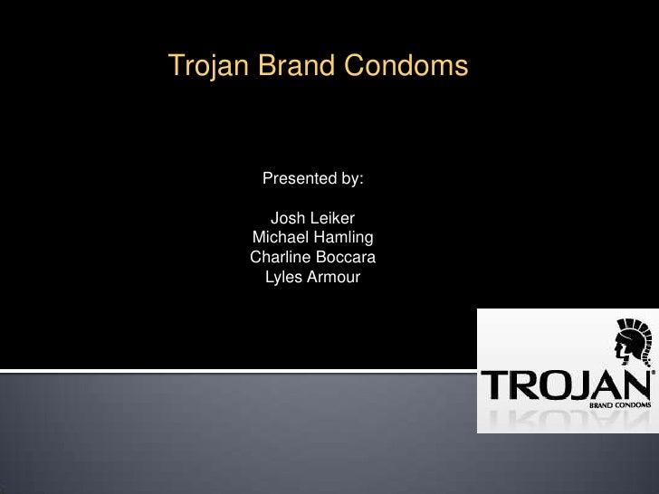 Trojan Brand Condoms<br />Presented by:<br />Josh Leiker<br />Michael Hamling<br />CharlineBoccara<br />Lyles Armour<br />
