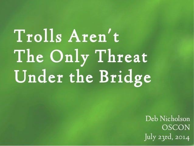 Trolls Aren't The Only Threat Under the Bridge Deb Nicholson OSCON July 23rd, 2014