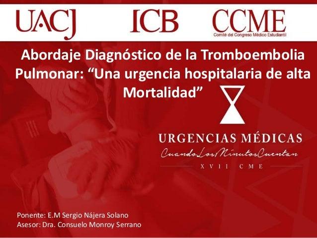 """Abordaje Diagnóstico de la Tromboembolia Pulmonar: """"Una urgencia hospitalaria de alta Mortalidad"""" Ponente: E.M Sergio Náje..."""