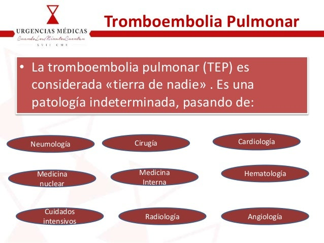 Tromboembolia Pulmonar • La tromboembolia pulmonar (TEP) es considerada «tierra de nadie» . Es una patología indeterminada...