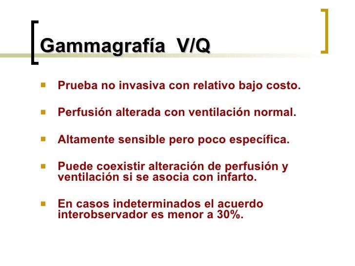Gammagrafía  V/Q <ul><li>Prueba no invasiva con relativo bajo costo.  </li></ul><ul><li>Perfusión alterada con ventilación...