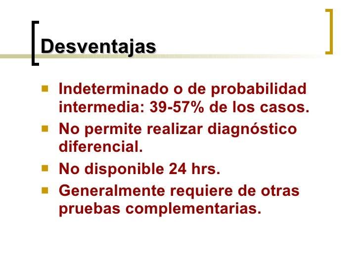 Desventajas <ul><li>Indeterminado o de probabilidad intermedia: 39-57% de los casos. </li></ul><ul><li>No permite realizar...