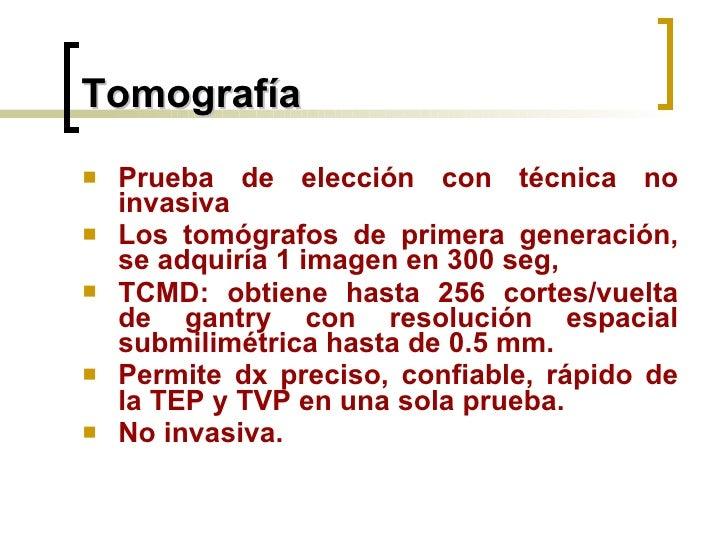 Tomografía <ul><li>Prueba de elección con técnica no invasiva  </li></ul><ul><li>Los tomógrafos de primera generación, se ...