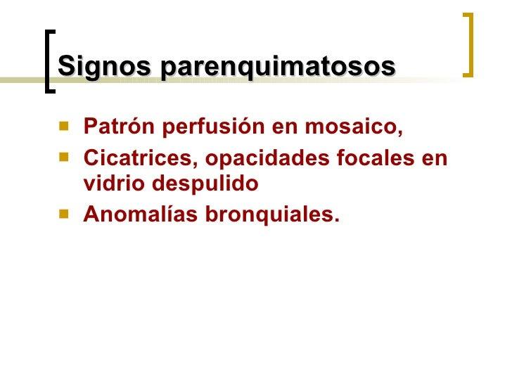Signos parenquimatosos <ul><li>Patrón perfusión en mosaico, </li></ul><ul><li>Cicatrices, opacidades focales en vidrio des...