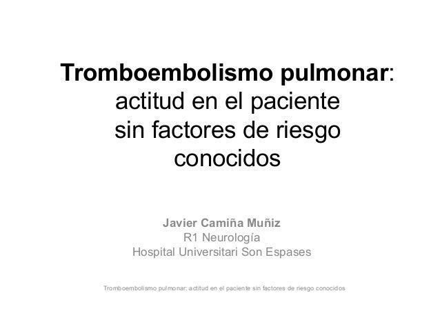 Tromboembolismo pulmonar: actitud en el paciente sin factores de riesgo conocidos Javier Camiña Muñiz R1 Neurología Hospit...