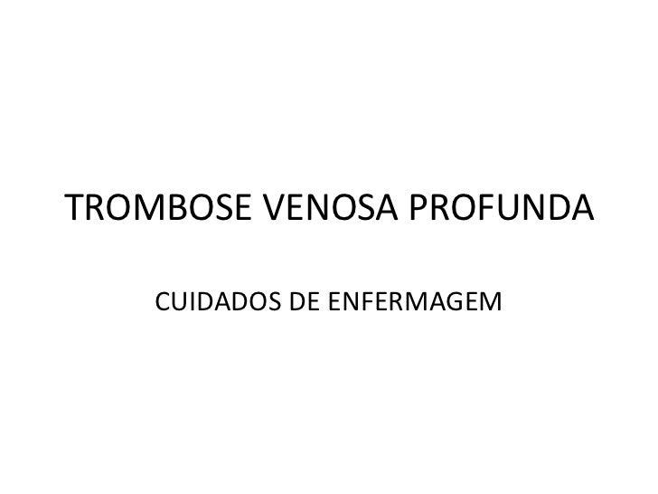 TROMBOSE VENOSA PROFUNDA    CUIDADOS DE ENFERMAGEM