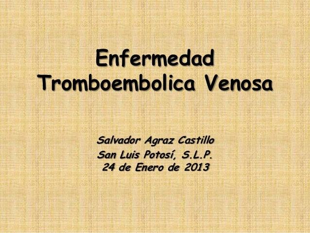 EnfermedadTromboembolica Venosa     Salvador Agraz Castillo     San Luis Potosí, S.L.P.      24 de Enero de 2013